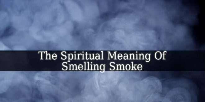 The Spiritual Meaning Of Smelling Smoke - Spiritual Experience