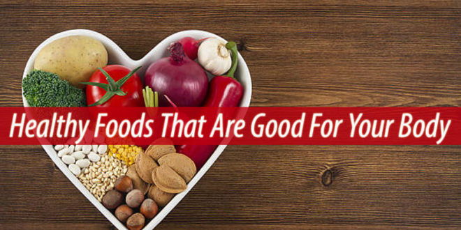 Healthy Foods That Are Good For Your Body
