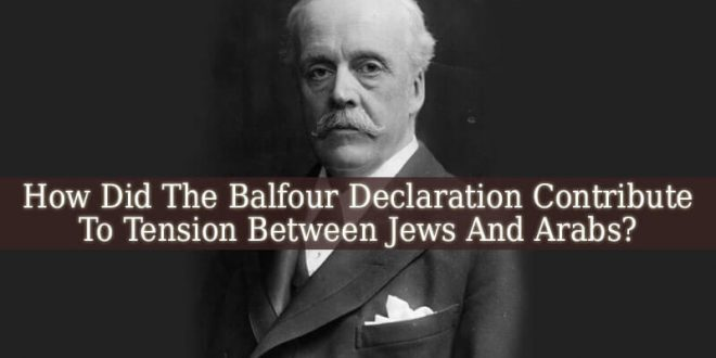 How Did The Balfour Declaration Contribute To Tension Between Jews And Arabs