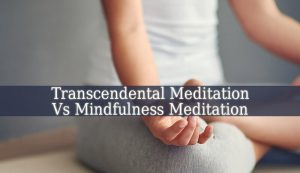 Transcendental Meditation Vs Mindfulness Meditation